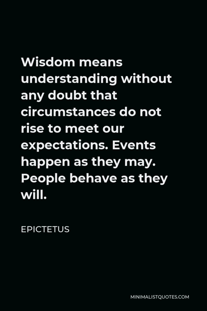 Epictetus Quote - Wisdom means understanding without any doubt that circumstances do not rise to meet our expectations. Events happen as they may. People behave as they will.