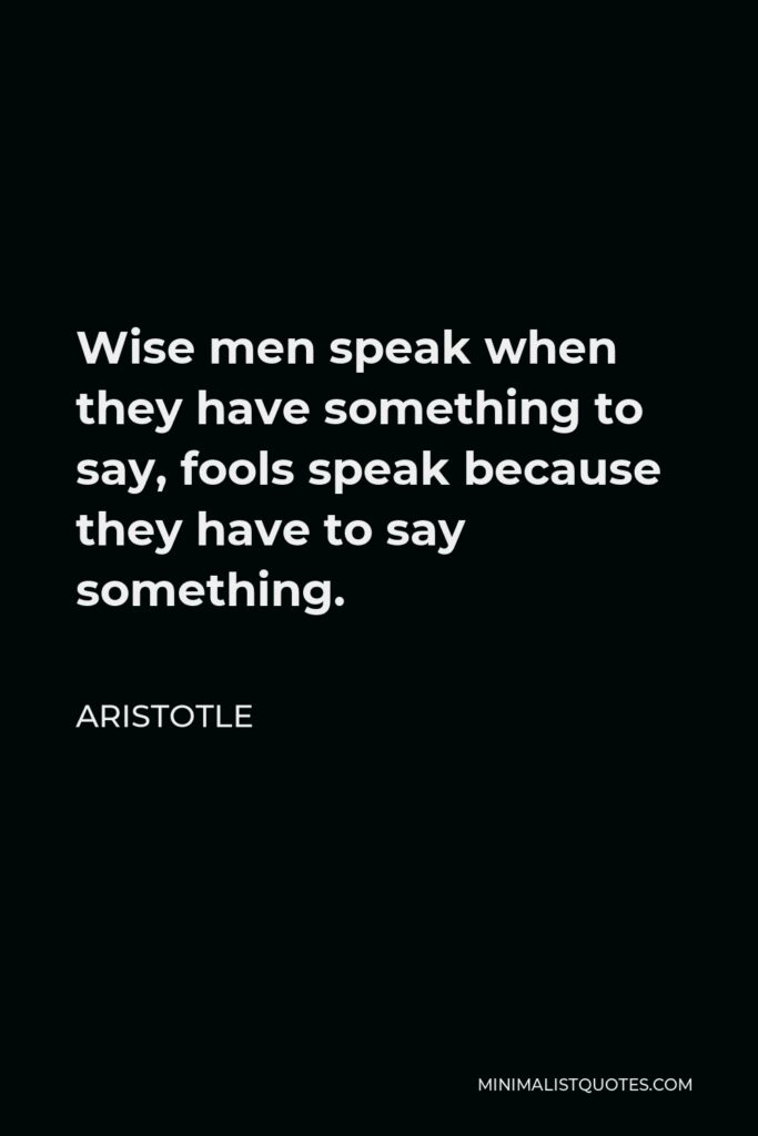 Aristotle Quote - Wise men speak when they have something to say, fools speak because they have to say something.