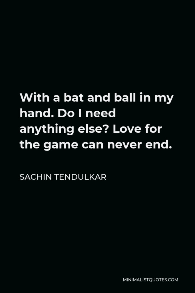 Sachin Tendulkar Quote - With a bat and ball in my hand. Do I need anything else? Love for the game can never end.