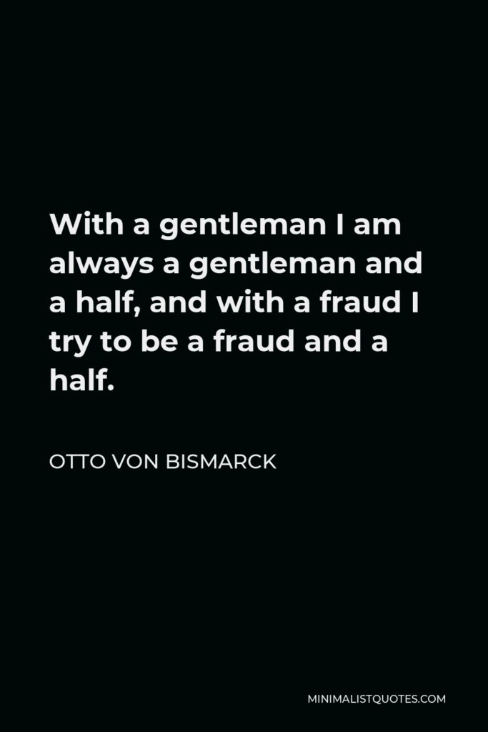 Otto von Bismarck Quote - With a gentleman I am always a gentleman and a half, and with a fraud I try to be a fraud and a half.