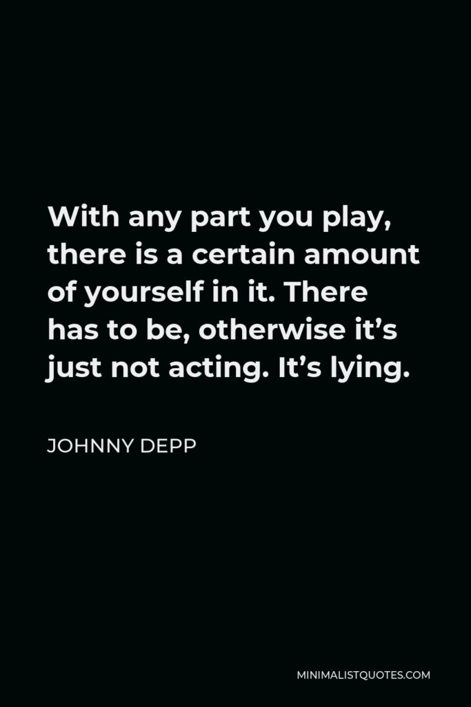 Johnny Depp Quote - With any part you play, there is a certain amount of yourself in it. There has to be, otherwise it's just not acting. It's lying.