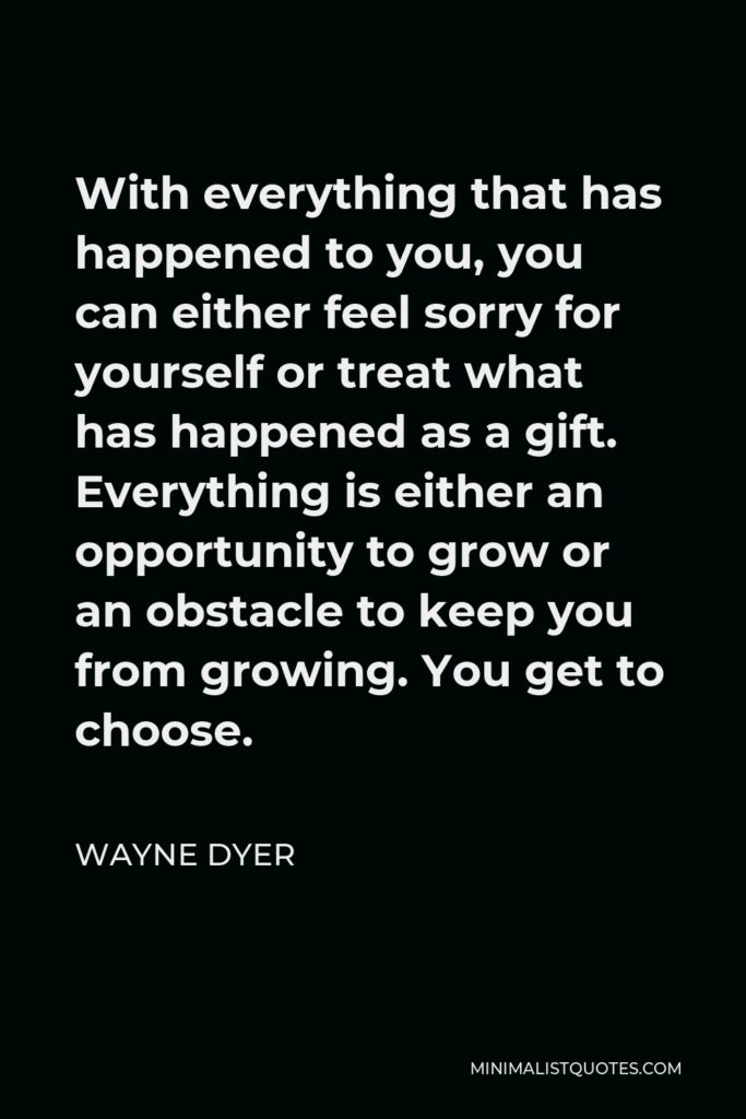 Wayne Dyer Quote - With everything that has happened to you, you can either feel sorry for yourself or treat what has happened as a gift. Everything is either an opportunity to grow or an obstacle to keep you from growing. You get to choose.