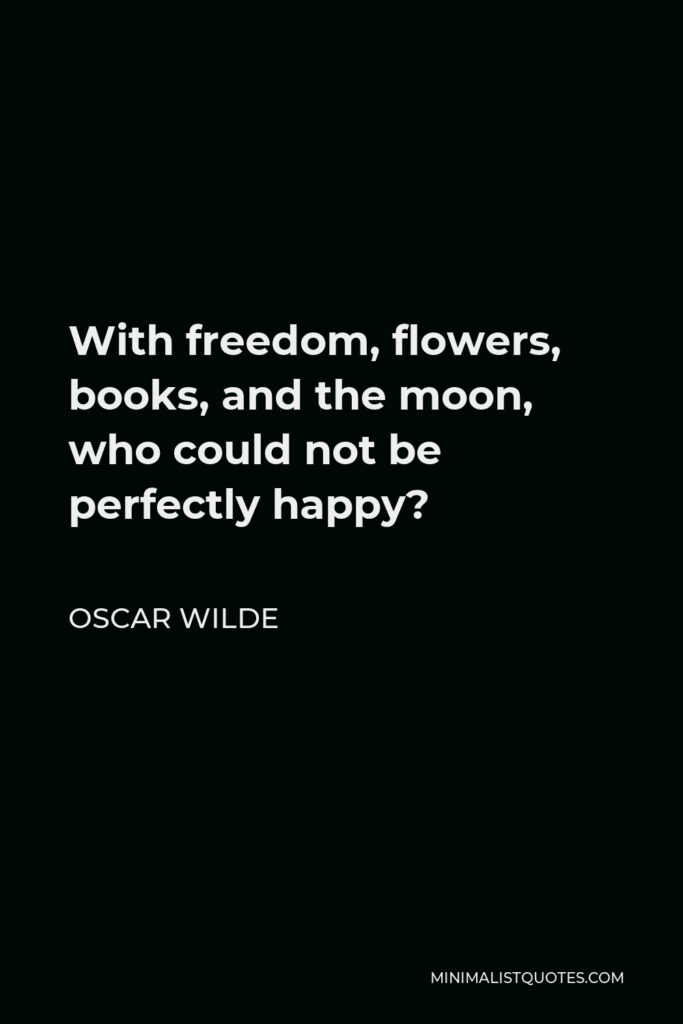 Oscar Wilde Quote - With freedom, flowers, books, and the moon, who could not be perfectly happy?
