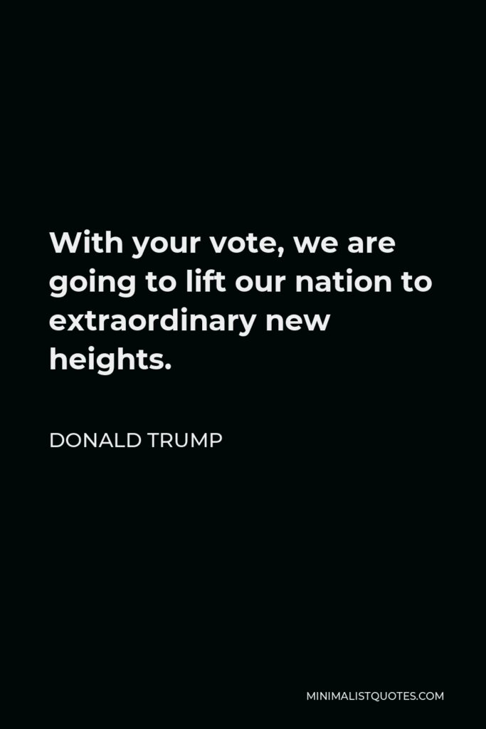 Donald Trump Quote - With your vote, we are going to lift our nation to extraordinary new heights.