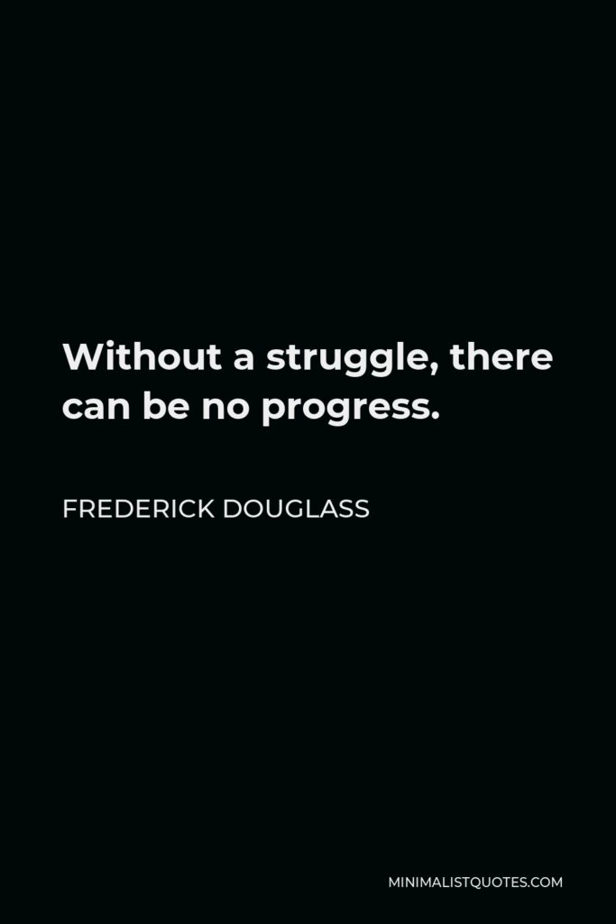 Frederick Douglass Quote - Without a struggle, there can be no progress.