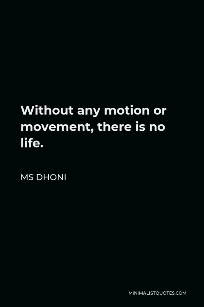 MS Dhoni Quote - Without any motion or movement, there is no life.