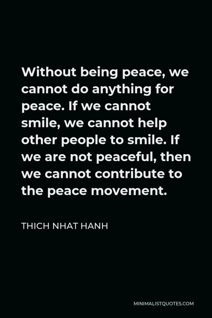 Thich Nhat Hanh Quote - Without being peace, we cannot do anything for peace. If we cannot smile, we cannot help other people to smile. If we are not peaceful, then we cannot contribute to the peace movement.