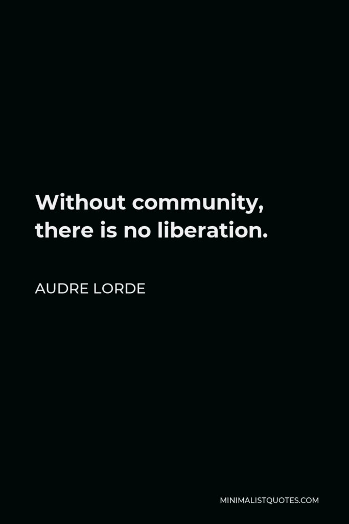 Audre Lorde Quote - Without community, there is no liberation.