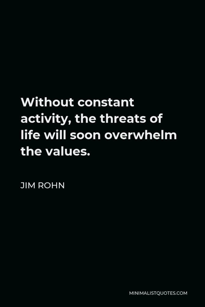 Jim Rohn Quote - Without constant activity, the threats of life will soon overwhelm the values.