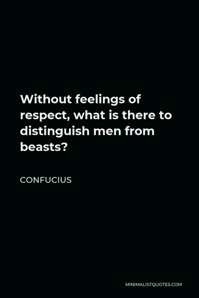 Confucius Quote - Without feelings of respect, what is there to distinguish men from beasts?