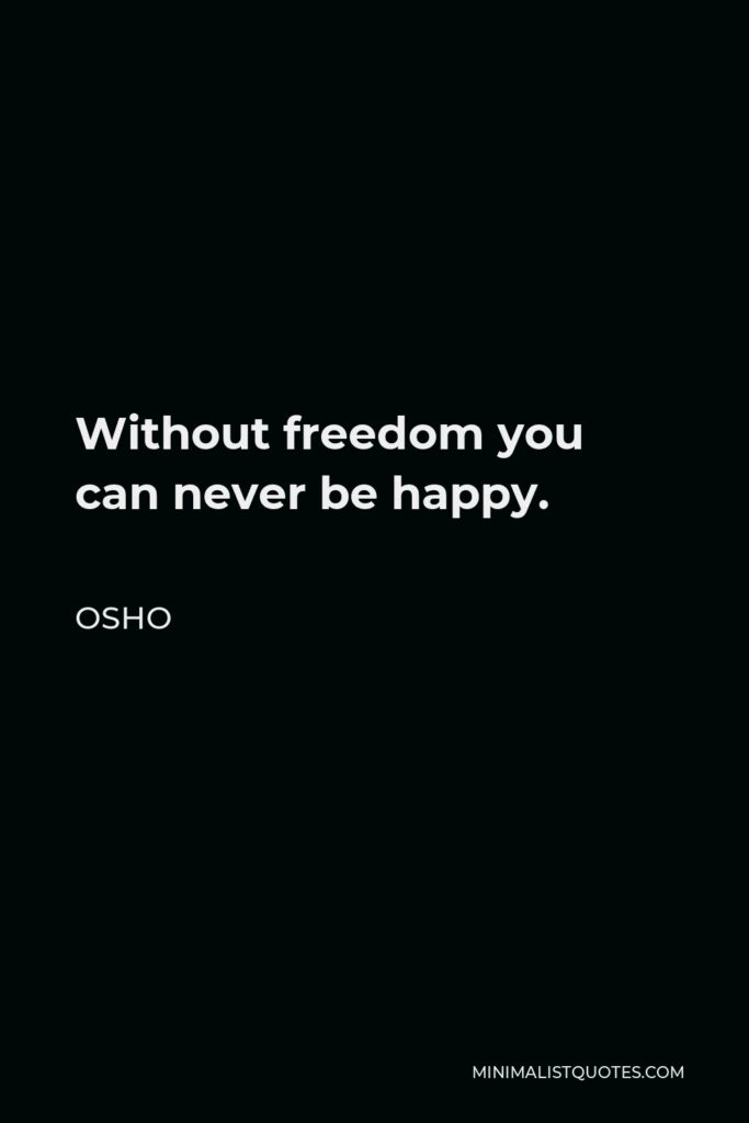 Osho Quote - Without freedom you can never be happy.