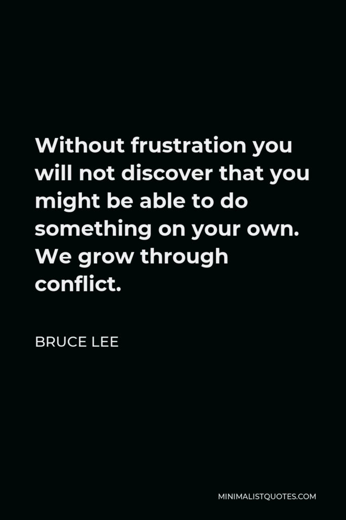 Bruce Lee Quote - Without frustration you will not discover that you might be able to do something on your own. We grow through conflict.