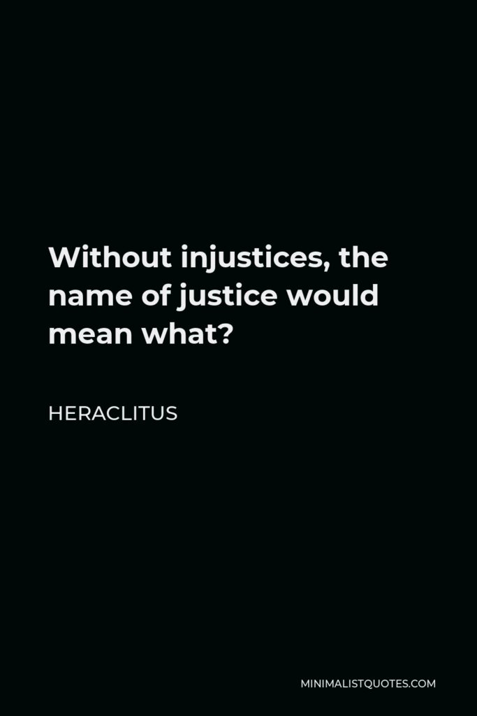Heraclitus Quote - Without injustices, the name of justice would mean what?