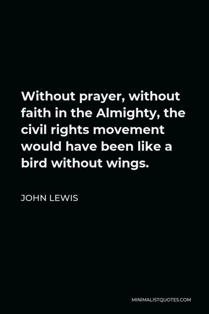 John Lewis Quote - Without prayer, without faith in the Almighty, the civil rights movement would have been like a bird without wings.