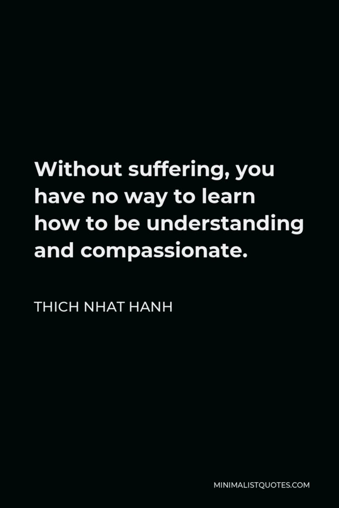 Thich Nhat Hanh Quote - Without suffering, you have no way to learn how to be understanding and compassionate.