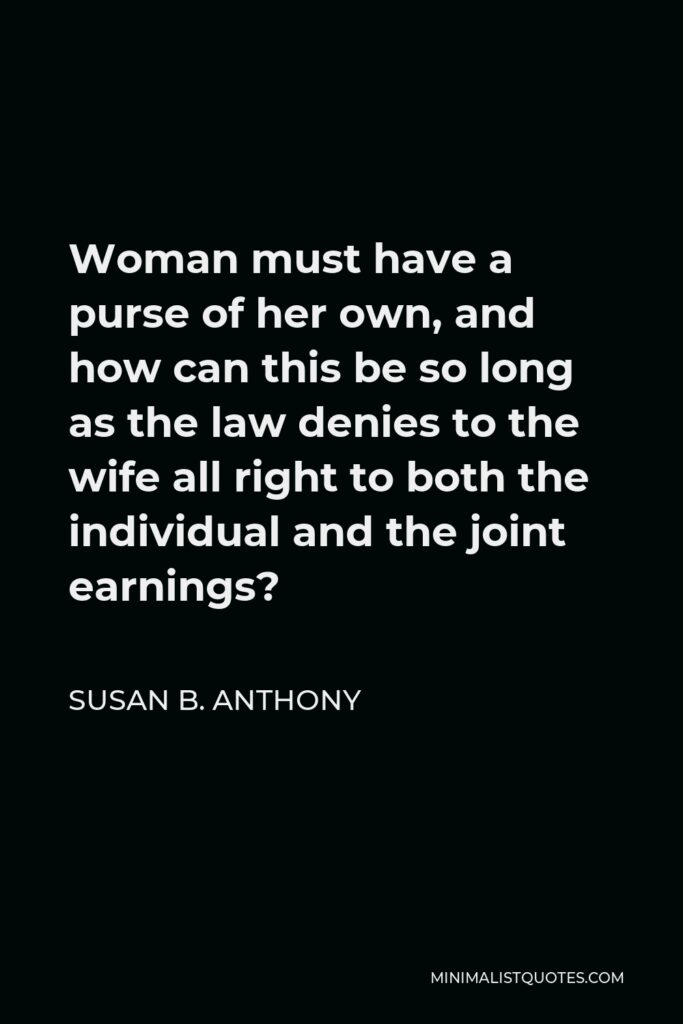 Susan B. Anthony Quote - Woman must have a purse of her own, and how can this be so long as the law denies to the wife all right to both the individual and the joint earnings?