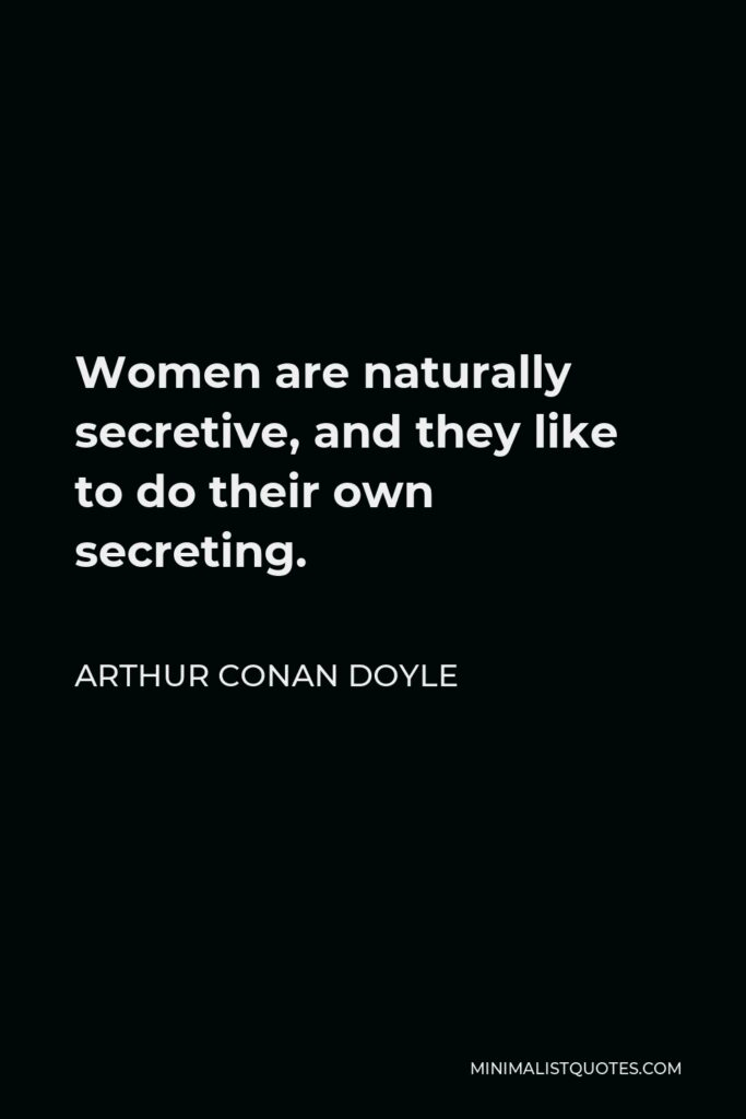 Arthur Conan Doyle Quote - Women are naturally secretive, and they like to do their own secreting.