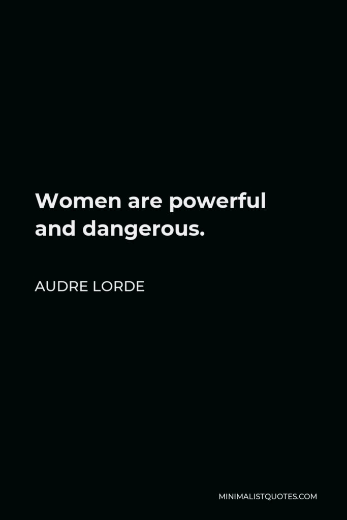 Audre Lorde Quote - Women are powerful and dangerous.