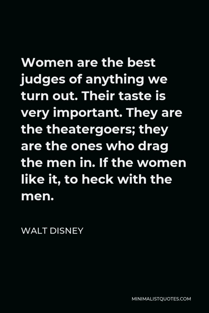 Walt Disney Quote - Women are the best judges of anything we turn out. Their taste is very important. They are the theatergoers; they are the ones who drag the men in. If the women like it, to heck with the men.