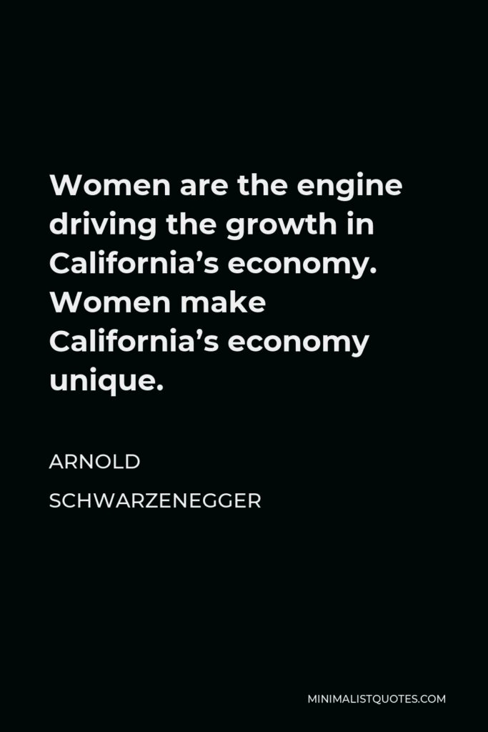Arnold Schwarzenegger Quote - Women are the engine driving the growth in California's economy. Women make California's economy unique.
