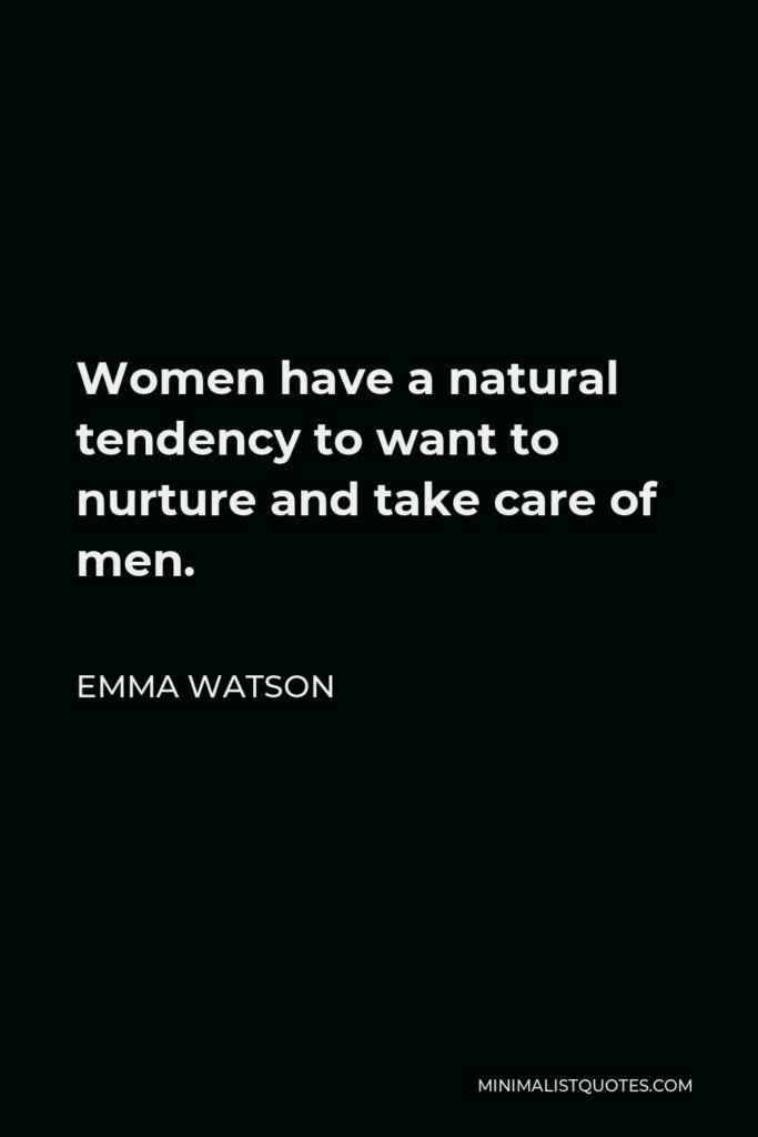 Emma Watson Quote - Women have a natural tendency to want to nurture and take care of men.