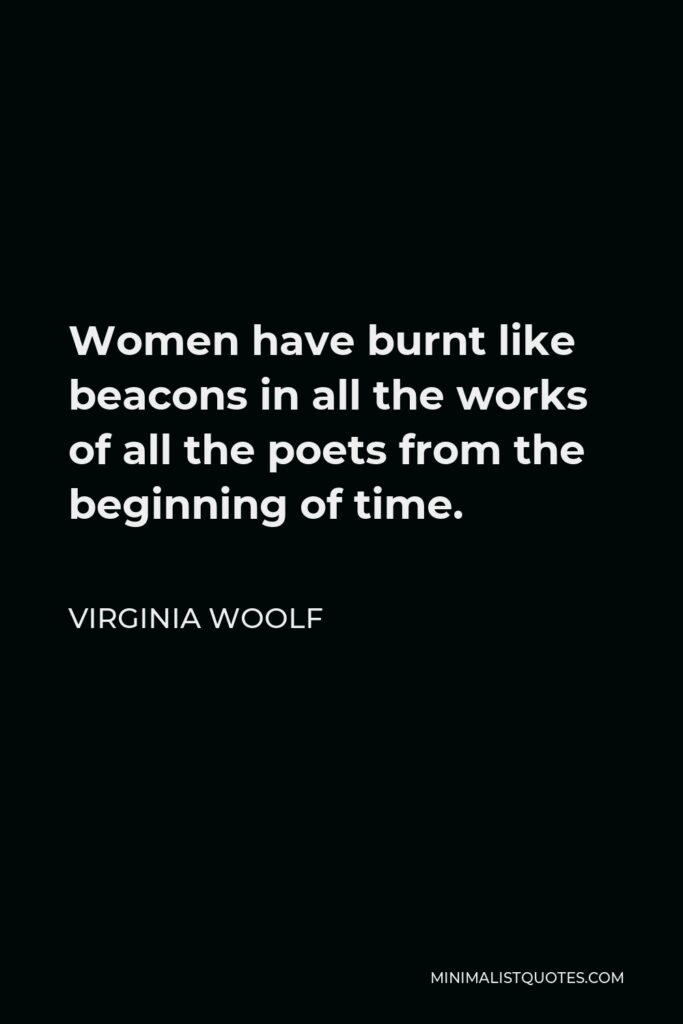 Virginia Woolf Quote - Women have burnt like beacons in all the works of all the poets from the beginning of time.