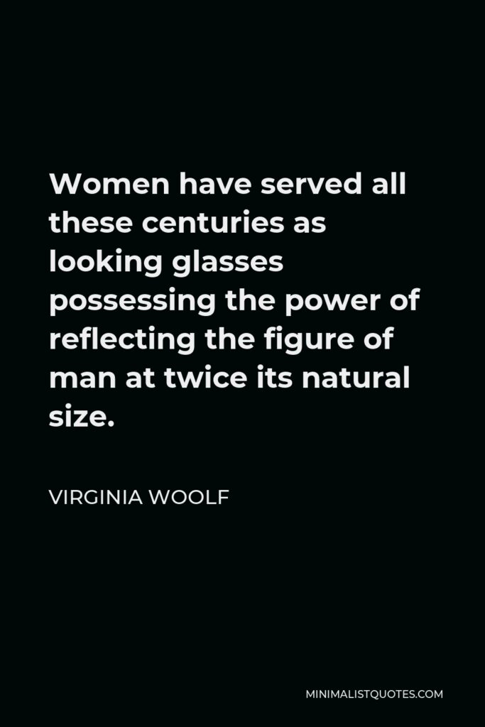 Virginia Woolf Quote - Women have served all these centuries as looking glasses possessing the power of reflecting the figure of man at twice its natural size.