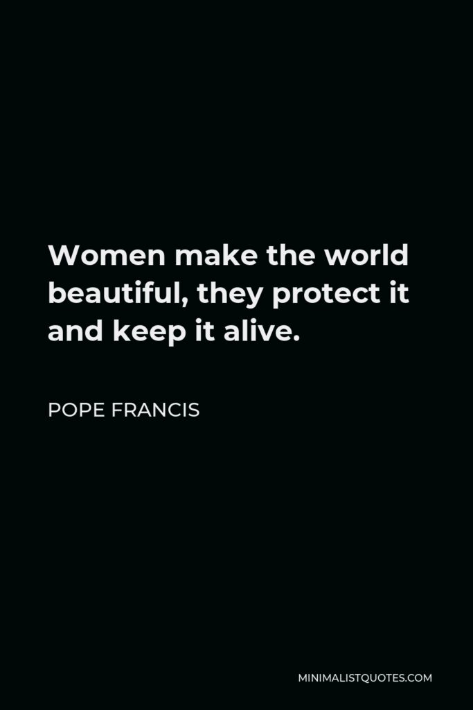 Pope Francis Quote - Women make the world beautiful, they protect it and keep it alive.
