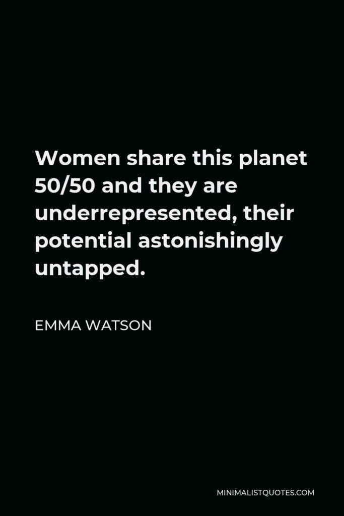 Emma Watson Quote - Women share this planet 50/50 and they are underrepresented, their potential astonishingly untapped.