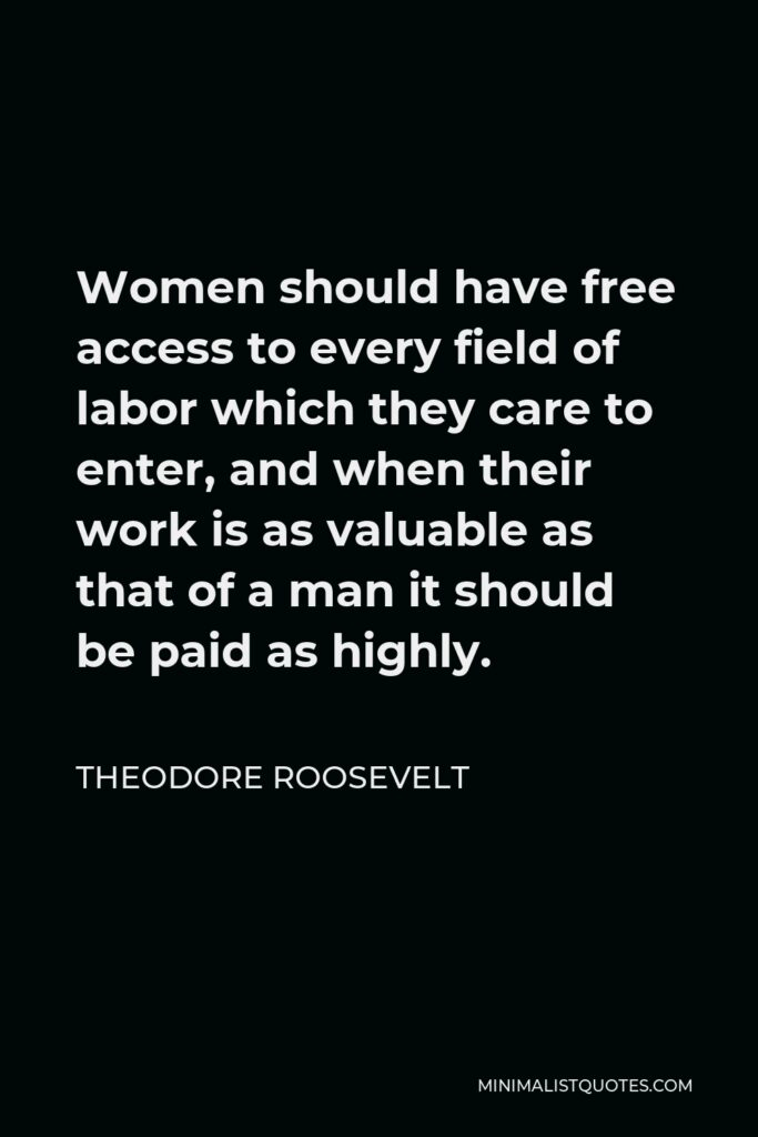 Theodore Roosevelt Quote - Women should have free access to every field of labor which they care to enter, and when their work is as valuable as that of a man it should be paid as highly.