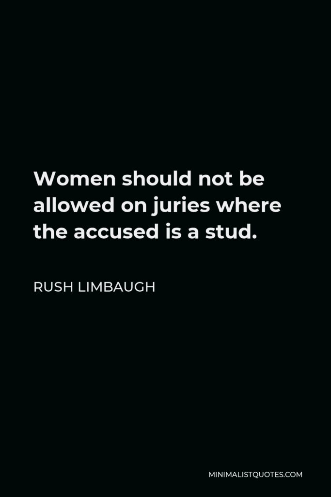 Rush Limbaugh Quote - Women should not be allowed on juries where the accused is a stud.