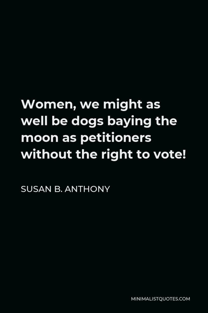 Susan B. Anthony Quote - Women, we might as well be dogs baying the moon as petitioners without the right to vote!