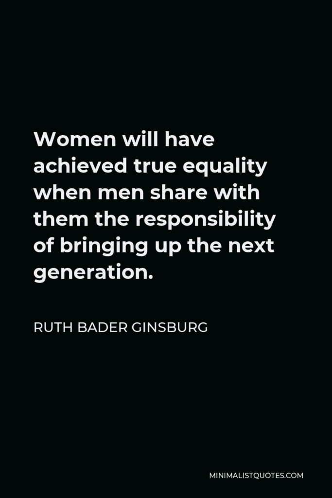 Ruth Bader Ginsburg Quote - Women will have achieved true equality when men share with them the responsibility of bringing up the next generation.