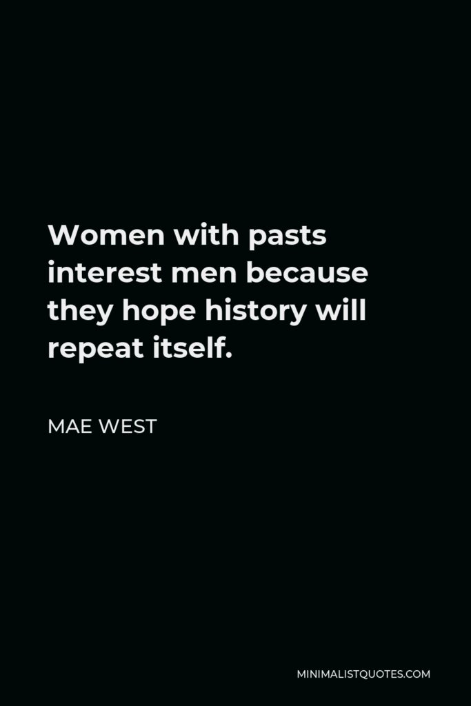 Mae West Quote - Women with pasts interest men because they hope history will repeat itself.