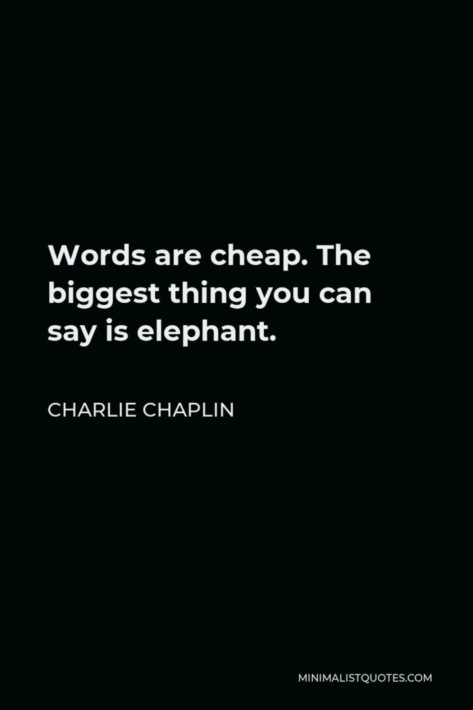 Charlie Chaplin Quote - Words are cheap. The biggest thing you can say is elephant.