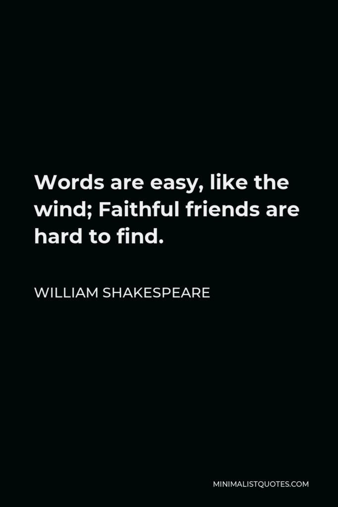 William Shakespeare Quote - Words are easy, like the wind; Faithful friends are hard to find.