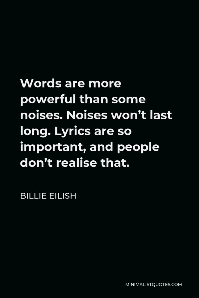 Billie Eilish Quote - Words are more powerful than some noises. Noises won't last long. Lyrics are so important, and people don't realise that.