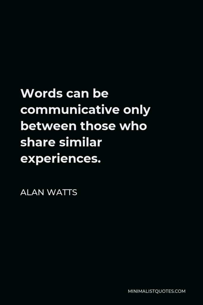 Alan Watts Quote - Words can be communicative only between those who share similar experiences.