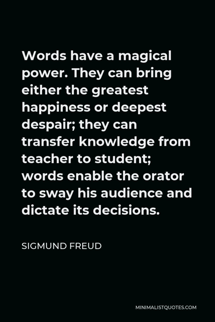 Sigmund Freud Quote - Words have a magical power. They can bring either the greatest happiness or deepest despair; they can transfer knowledge from teacher to student; words enable the orator to sway his audience and dictate its decisions.
