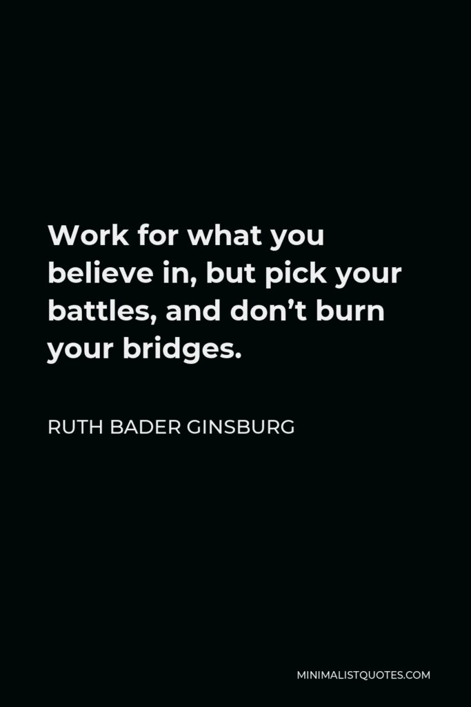 Ruth Bader Ginsburg Quote - Work for what you believe in, but pick your battles, and don't burn your bridges.
