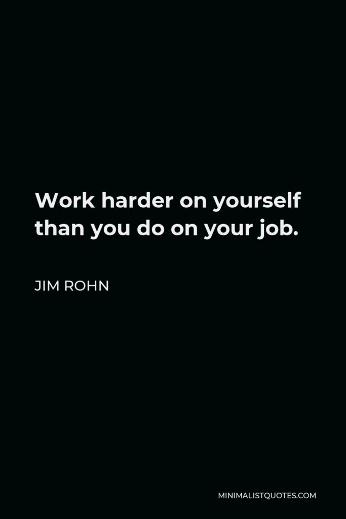Jim Rohn Quote - Work harder on yourself than you do on your job.