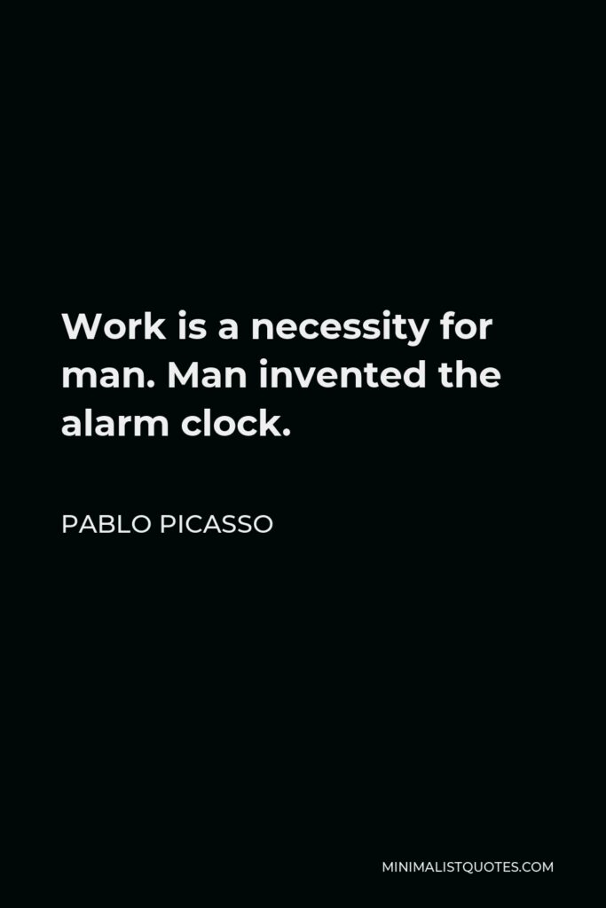 Pablo Picasso Quote - Work is a necessity for man. Man invented the alarm clock.