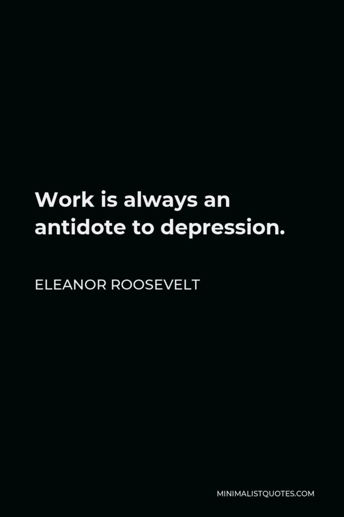 Eleanor Roosevelt Quote - Work is always an antidote to depression.