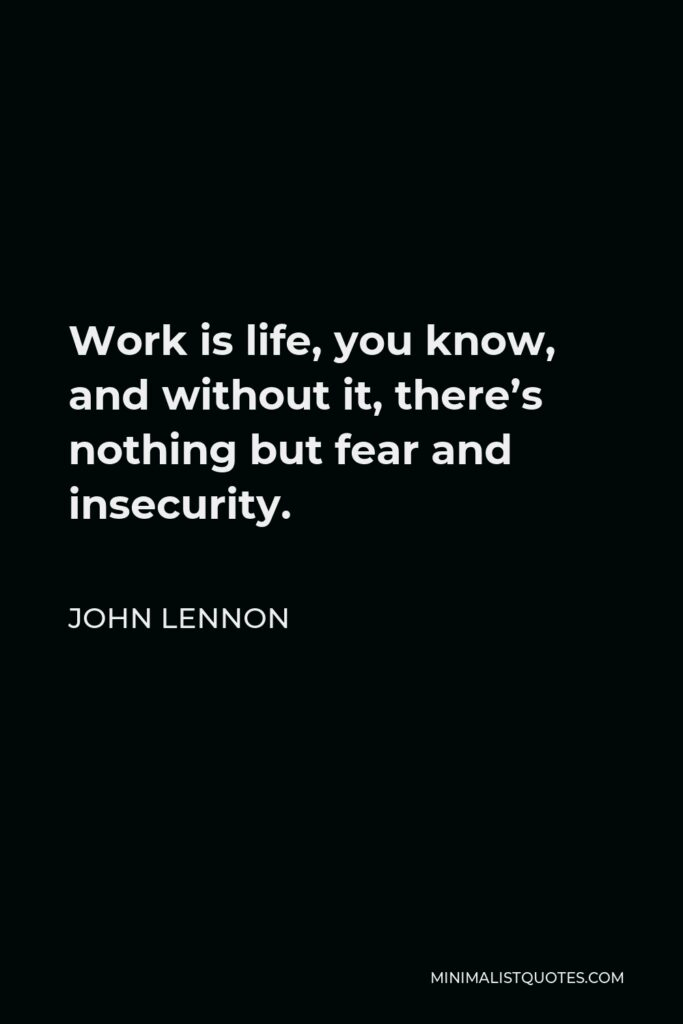 John Lennon Quote - Work is life, you know, and without it, there's nothing but fear and insecurity.