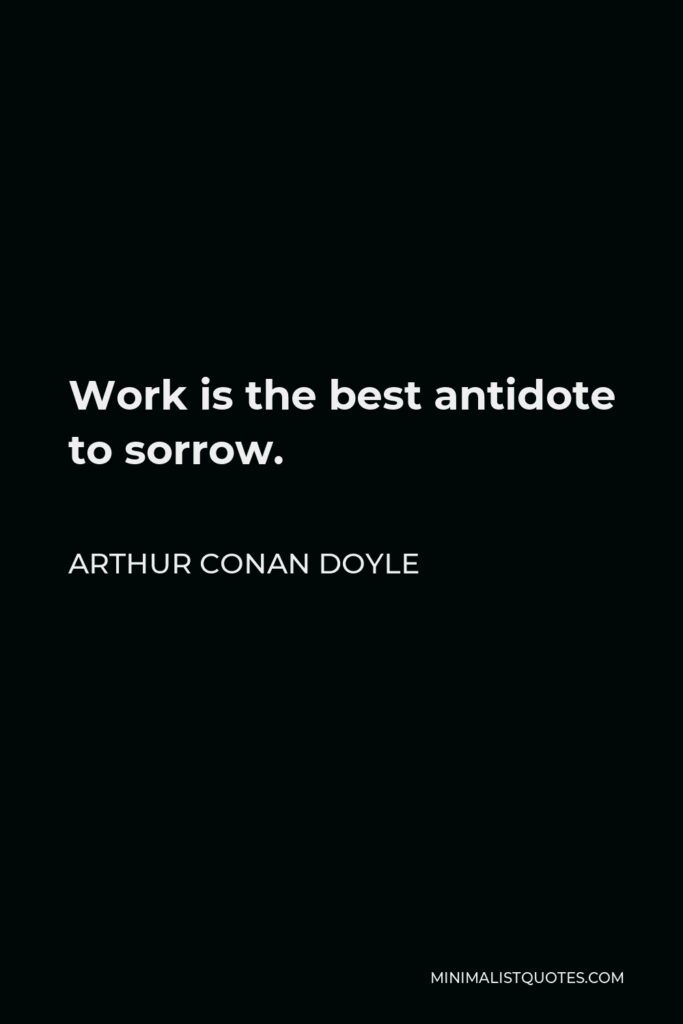 Arthur Conan Doyle Quote - Work is the best antidote to sorrow.