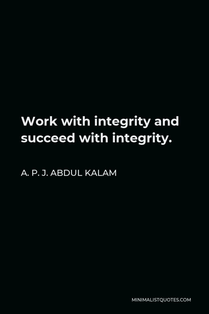 A. P. J. Abdul Kalam Quote - Work with integrity and succeed with integrity.