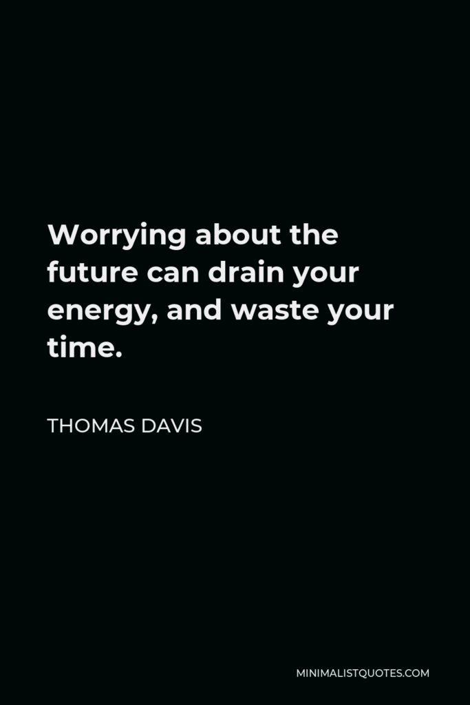 Thomas Davis Quote - Worrying about the future can drain your energy, and waste your time.