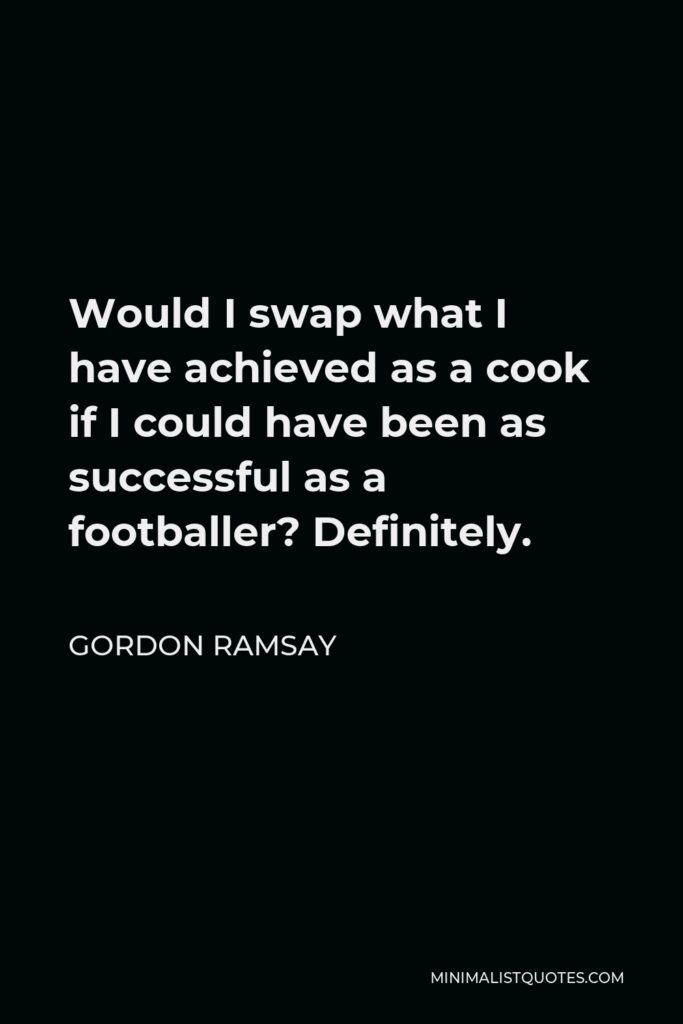 Gordon Ramsay Quote - Would I swap what I have achieved as a cook if I could have been as successful as a footballer? Definitely.