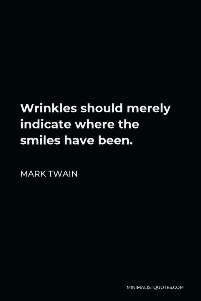 Mark Twain Quote - Wrinkles should merely indicate where the smiles have been.