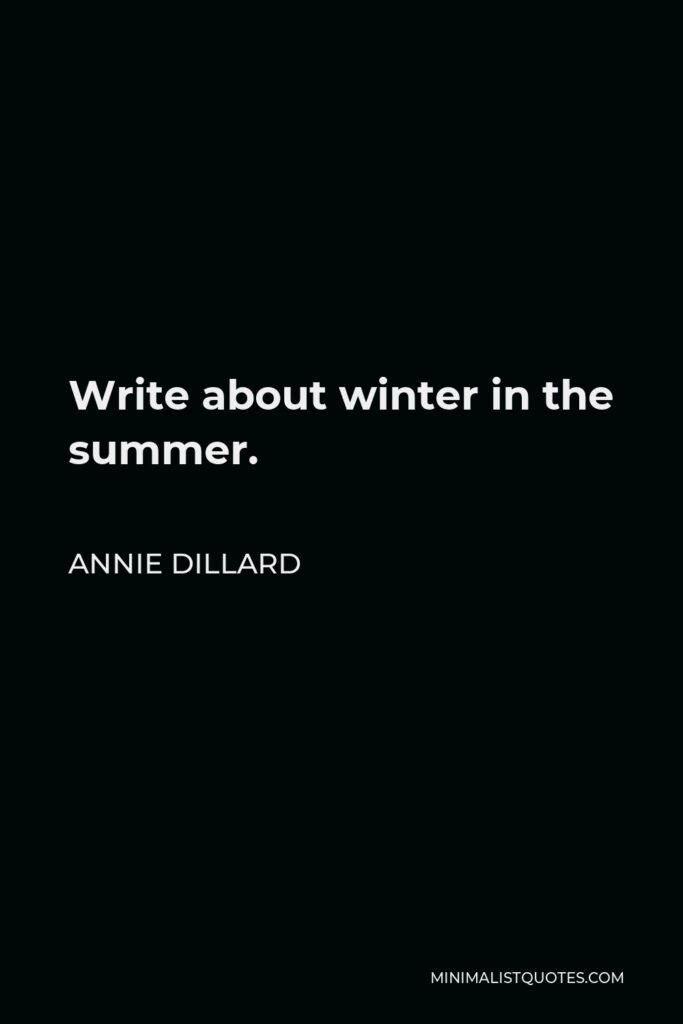 Annie Dillard Quote - Write about winter in the summer.